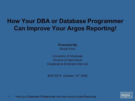 How your Database Professionals can Improve your Argos Reporting1 How Your DBA or Database Programmer Can Improve Your Argos Reporting! Presented By Bruce.