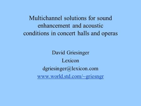 Multichannel solutions for sound enhancement and acoustic conditions in concert halls and operas David Griesinger Lexicon dgriesinger@lexicon.com www.world.std.com/~griesngr.
