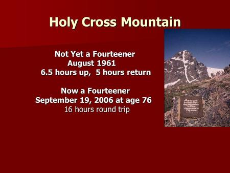 Holy Cross Mountain Not Yet a Fourteener Not Yet a Fourteener August 1961 August 1961 6.5 hours up, 5 hours return 6.5 hours up, 5 hours return Now a Fourteener.