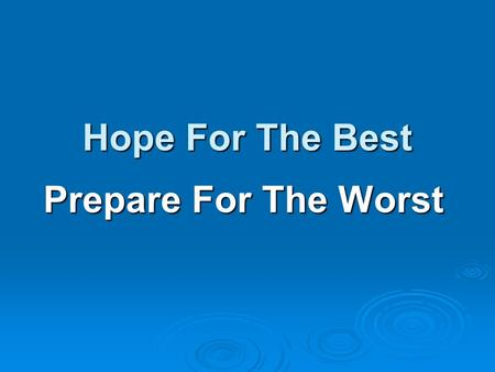 Prepare For The Worst Hope For The Best. Potential and somewhat probable worst case disasters include: Epidemics Epidemics Terrorism Terrorism Tsunamis.