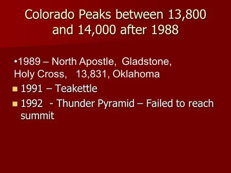 Colorado Peaks between 13,800 and 14,000 after 1988 1991 – Teakettle 1991 – Teakettle 1992 - Thunder Pyramid – Failed to reach summit 1992 - Thunder Pyramid.