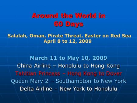 Around the World in 60 Days March 11 to May 10, 2009 China Airline – Honolulu to Hong Kong Tahitian Princess – Hong Kong to Dover Queen Mary 2 – Southampton.