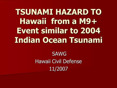 TSUNAMI HAZARD TO Hawaii from a M9+ Event similar to 2004 Indian Ocean Tsunami SAWG SAWG Hawaii Civil Defense 11/2007.