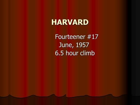 HARVARD Fourteener #17 Fourteener #17 June, 1957 June, 1957 6.5 hour climb 6.5 hour climb.