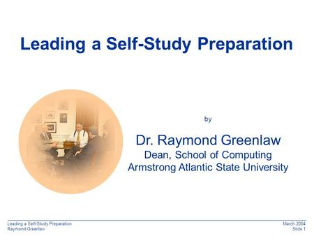 Leading a Self-Study Preparation Raymond Greenlaw March 2004 Slide 1 q Leading a Self-Study Preparation by Dr. Raymond Greenlaw Dean, School of Computing.