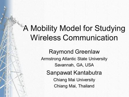 A Mobility Model for Studying Wireless Communication Raymond Greenlaw Armstrong Atlantic State University Savannah, GA, USA Sanpawat Kantabutra Chiang.