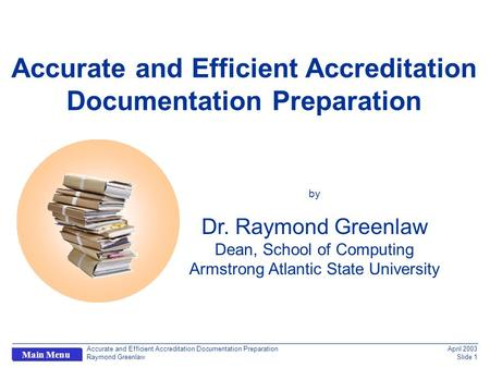 Accurate and Efficient Accreditation Documentation Preparation Raymond Greenlaw April 2003 Slide 1 Main Menu q Accurate and Efficient Accreditation Documentation.