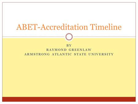 BY RAYMOND GREENLAW ARMSTRONG ATLANTIC STATE UNIVERSITY ABET-Accreditation Timeline.