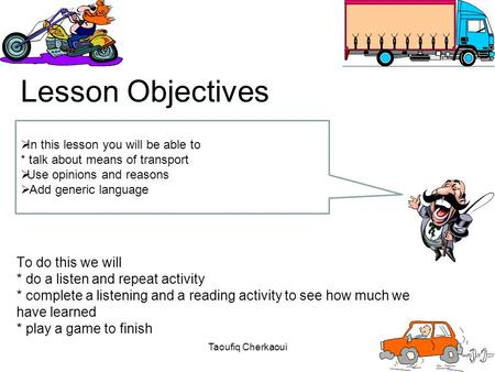 To do this we will * do a listen and repeat activity * complete a listening and a reading activity to see how much we have learned * play a game to finish.