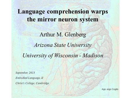 Ago, ergo Cogito Language comprehension warps the mirror neuron system Arthur M. Glenberg Arizona State University University of Wisconsin - Madison September,