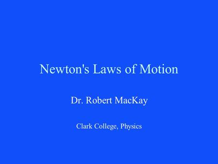 Newton's Laws of Motion Dr. Robert MacKay Clark College, Physics.