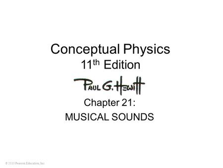 © 2010 Pearson Education, Inc. Conceptual Physics 11 th Edition Chapter 21: MUSICAL SOUNDS.