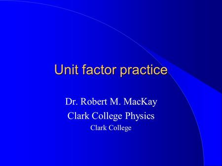 Unit factor practice Dr. Robert M. MacKay Clark College Physics Clark College.