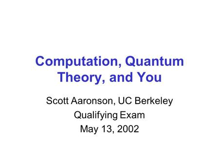 Computation, Quantum Theory, and You Scott Aaronson, UC Berkeley Qualifying Exam May 13, 2002.