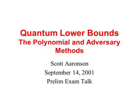 Quantum Lower Bounds The Polynomial and Adversary Methods Scott Aaronson September 14, 2001 Prelim Exam Talk.