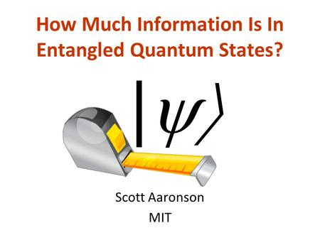 How Much Information Is In Entangled Quantum States? Scott Aaronson MIT |