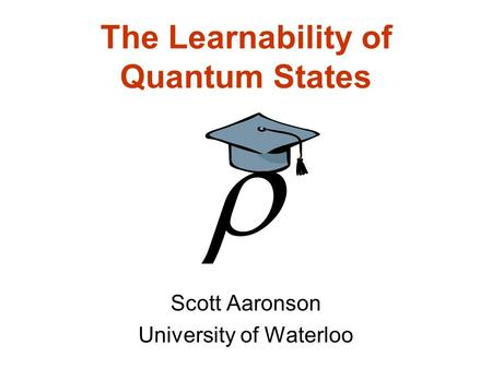 The Learnability of Quantum States Scott Aaronson University of Waterloo.