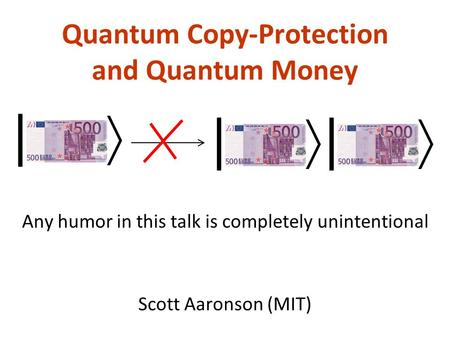 Quantum Copy-Protection and Quantum Money Scott Aaronson (MIT) | | | Any humor in this talk is completely unintentional.