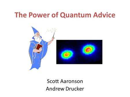 The Power of Quantum Advice Scott Aaronson Andrew Drucker.