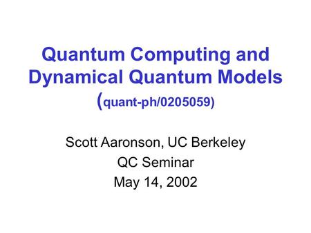 Quantum Computing and Dynamical Quantum Models ( quant-ph/0205059) Scott Aaronson, UC Berkeley QC Seminar May 14, 2002.