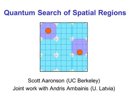 Quantum Search of Spatial Regions Scott Aaronson (UC Berkeley) Joint work with Andris Ambainis (U. Latvia)