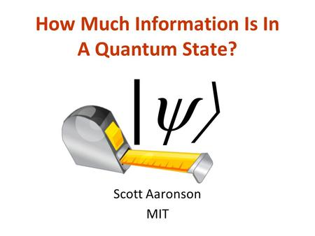 How Much Information Is In A Quantum State? Scott Aaronson MIT |