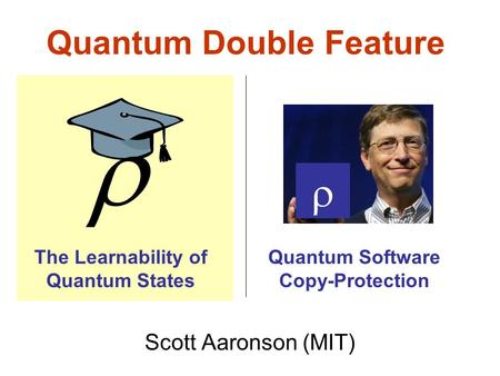 Quantum Double Feature Scott Aaronson (MIT) The Learnability of Quantum States Quantum Software Copy-Protection.