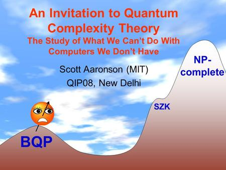 An Invitation to Quantum Complexity Theory The Study of What We Cant Do With Computers We Dont Have Scott Aaronson (MIT) QIP08, New Delhi BQP NP- complete.