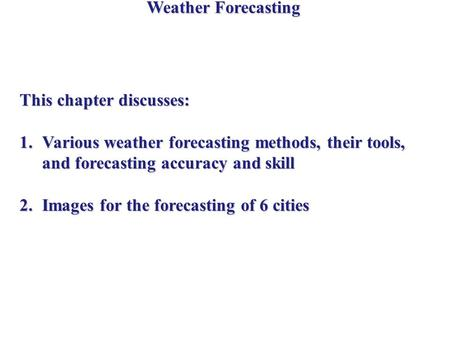 Weather Forecasting This chapter discusses: 1.Various weather forecasting methods, their tools, and forecasting accuracy and skill 2.Images for the forecasting.