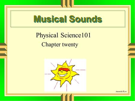 Musical Sounds Physical Science101 Chapter twenty Amanda Hyer.