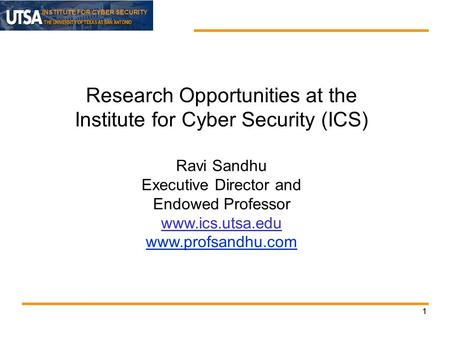 INSTITUTE FOR CYBER SECURITY 11 Research Opportunities at the Institute for Cyber Security (ICS) Ravi Sandhu Executive Director and Endowed Professor www.ics.utsa.edu.
