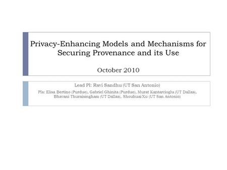 Privacy-Enhancing Models and Mechanisms for Securing Provenance and its Use October 2010 Lead PI: Ravi Sandhu (UT San Antonio) PIs: Elisa Bertino (Purdue),