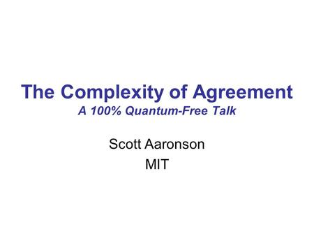 The Complexity of Agreement A 100% Quantum-Free Talk Scott Aaronson MIT.