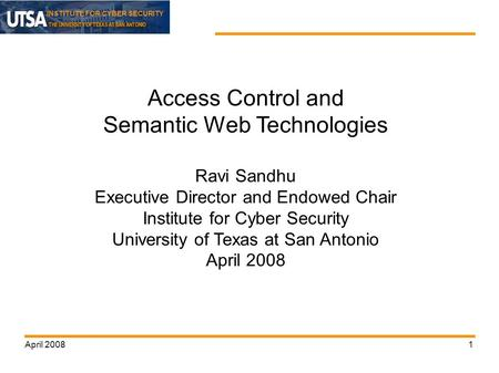 INSTITUTE FOR CYBER SECURITY April 20081 Access Control and Semantic Web Technologies Ravi Sandhu Executive Director and Endowed Chair Institute for Cyber.