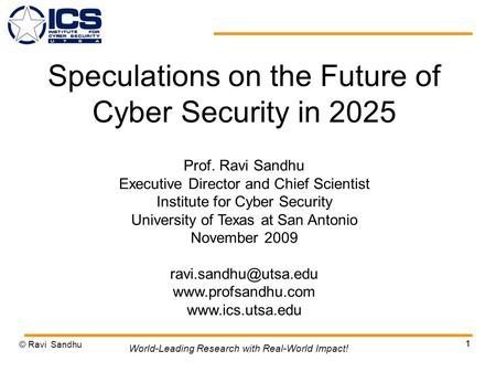 1 Speculations on the Future of Cyber Security in 2025 Prof. Ravi Sandhu Executive Director and Chief Scientist Institute for Cyber Security University.