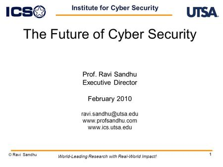 1 The Future of Cyber Security Prof. Ravi Sandhu Executive Director February 2010   © Ravi Sandhu.