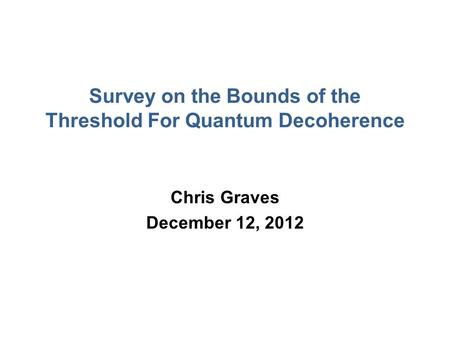 Survey on the Bounds of the Threshold For Quantum Decoherence Chris Graves December 12, 2012.