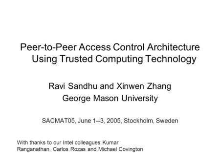 Peer-to-Peer Access Control Architecture Using Trusted Computing Technology Ravi Sandhu and Xinwen Zhang George Mason University SACMAT05, June 1--3, 2005,