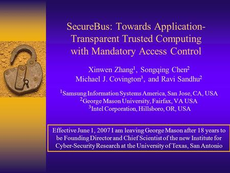 SecureBus: Towards Application- Transparent Trusted Computing with Mandatory Access Control Xinwen Zhang 1, Songqing Chen 2 Michael J. Covington 3, and.