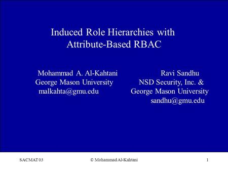 SACMAT 03© Mohammad Al-Kahtani1 Induced Role Hierarchies with Attribute-Based RBAC Mohammad A. Al-Kahtani Ravi Sandhu George Mason University NSD Security,