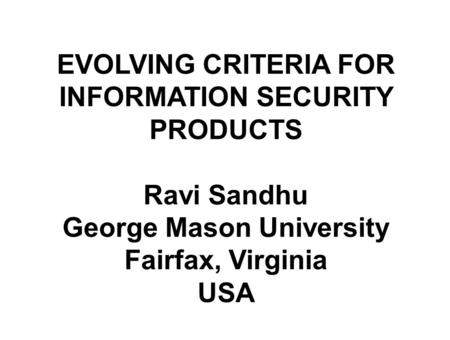 Title Slide EVOLVING CRITERIA FOR INFORMATION SECURITY PRODUCTS Ravi Sandhu George Mason University Fairfax, Virginia USA.