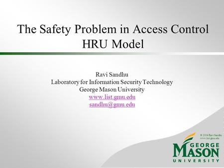 © 2004 Ravi Sandhu www.list.gmu.edu The Safety Problem in Access Control HRU Model Ravi Sandhu Laboratory for Information Security Technology George Mason.