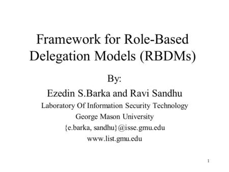 1 Framework for Role-Based Delegation Models (RBDMs) By: Ezedin S.Barka and Ravi Sandhu Laboratory Of Information Security Technology George Mason University.