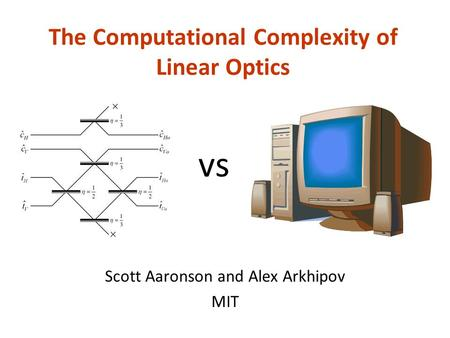 The Computational Complexity of Linear Optics Scott Aaronson and Alex Arkhipov MIT vs.