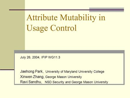 Attribute Mutability in Usage Control July 26, 2004, IFIP WG11.3 Jaehong Park, University of Maryland University College Xinwen Zhang, George Mason University.