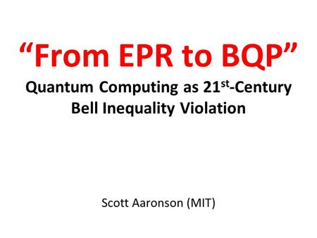 From EPR to BQP Quantum Computing as 21 st -Century Bell Inequality Violation Scott Aaronson (MIT)