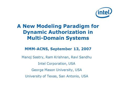 A New Modeling Paradigm for Dynamic Authorization in Multi-Domain Systems MMM-ACNS, September 13, 2007 Manoj Sastry, Ram Krishnan, Ravi Sandhu Intel Corporation,