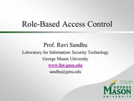 © 2004 Ravi Sandhu www.list.gmu.edu Role-Based Access Control Prof. Ravi Sandhu Laboratory for Information Security Technology George Mason University.