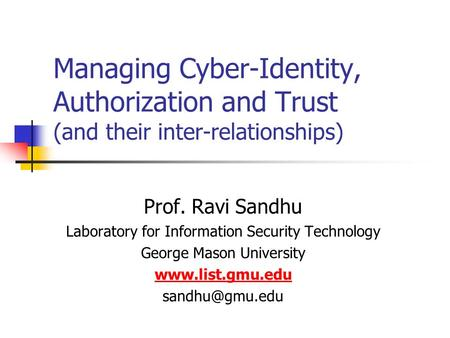 Managing Cyber-Identity, Authorization and Trust (and their inter-relationships) Prof. Ravi Sandhu Laboratory for Information Security Technology George.