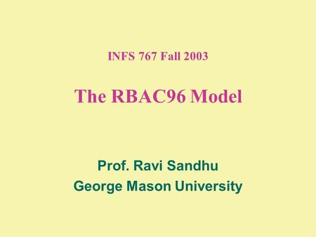 INFS 767 Fall 2003 The RBAC96 Model Prof. Ravi Sandhu George Mason University.